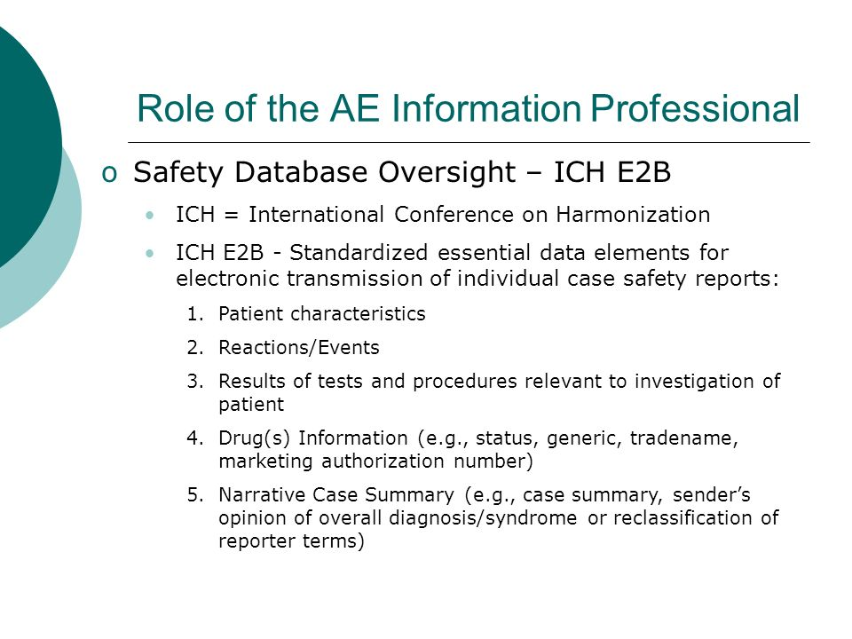 Role of the AE Information Professional oSafety Database Oversight – ICH E2B ICH = International Conference on Harmonization ICH E2B - Standardized es