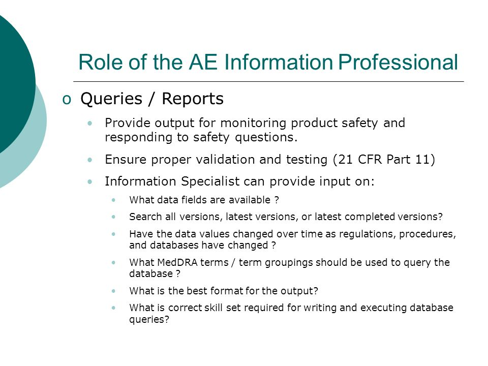Role of the AE Information Professional oQueries / Reports Provide output for monitoring product safety and responding to safety questions. Ensure pro