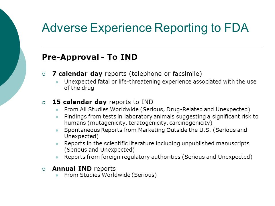 Adverse Experience Reporting to FDA Pre-Approval - To IND 7 calendar day reports (telephone or facsimile) Unexpected fatal or life-threatening experie