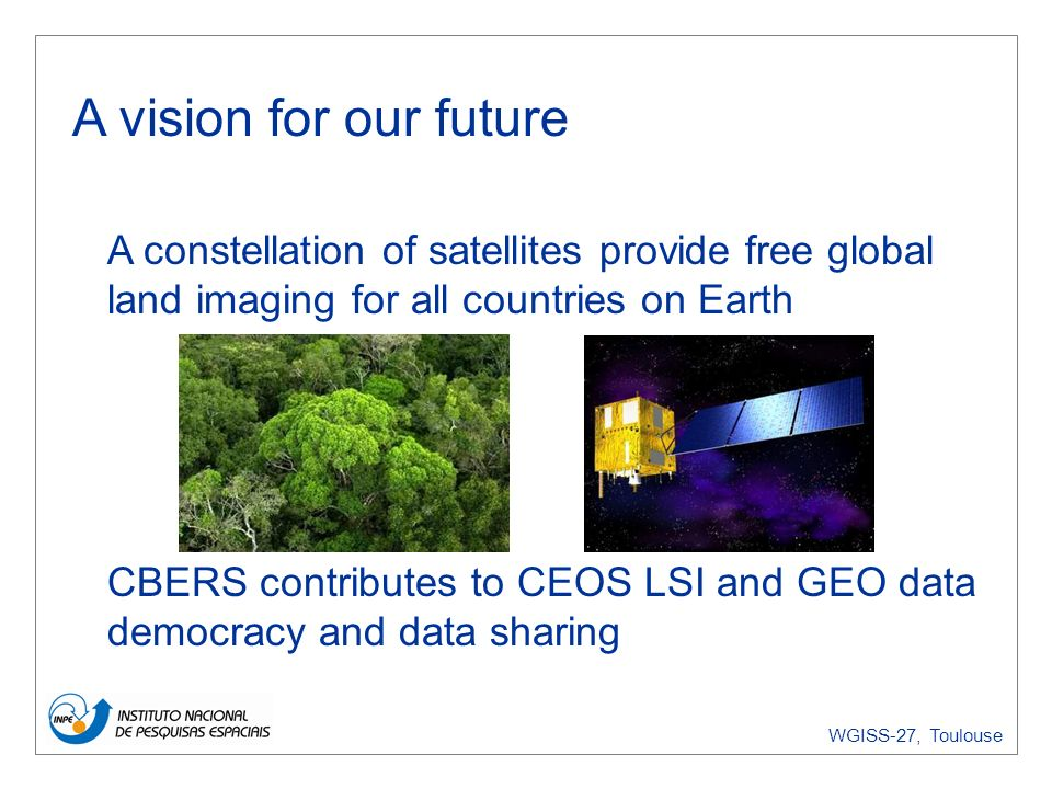 WGISS-27, Toulouse INPEs technology agenda Brazil as a global player in earth observation Multilateral agreements (CEOS, GEO) Bilateral agreements (China, Argentina, UK, Germany)