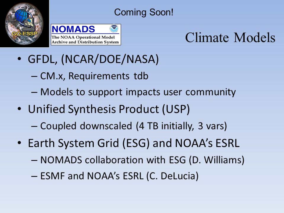 GFDL, (NCAR/DOE/NASA) – CM.x, Requirements tdb – Models to support impacts user community Unified Synthesis Product (USP) – Coupled downscaled (4 TB initially, 3 vars) Earth System Grid (ESG) and NOAAs ESRL – NOMADS collaboration with ESG (D.
