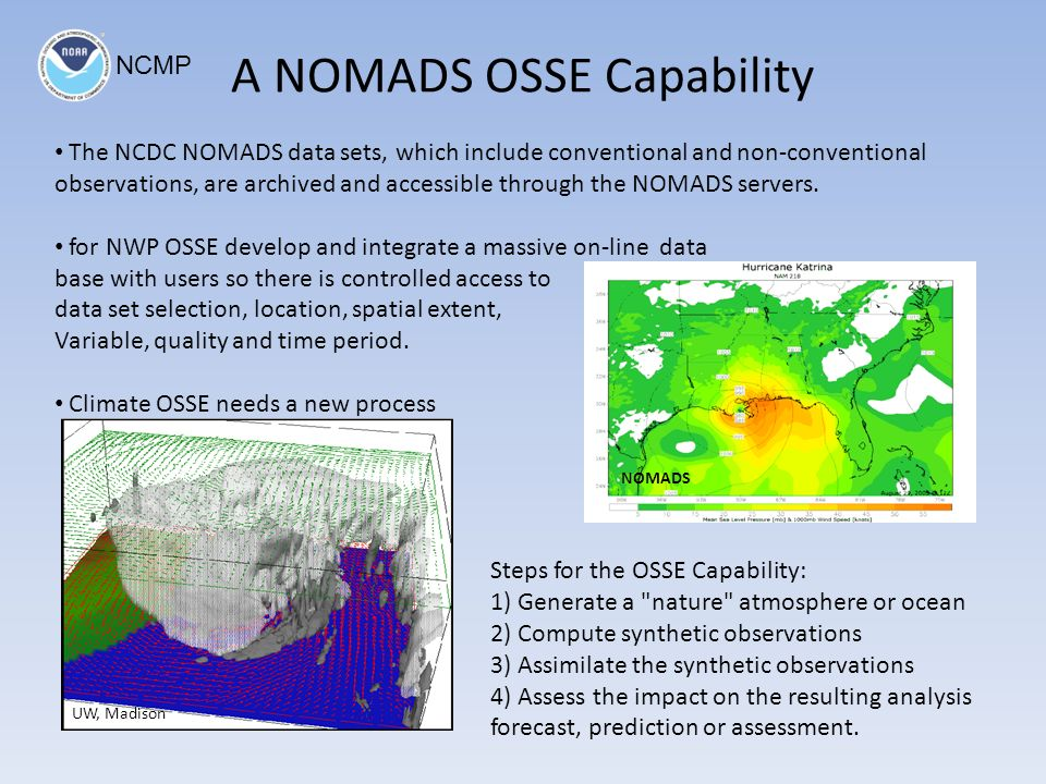 A NOMADS OSSE Capability Steps for the OSSE Capability: 1) Generate a nature atmosphere or ocean 2) Compute synthetic observations 3) Assimilate the synthetic observations 4) Assess the impact on the resulting analysis forecast, prediction or assessment.