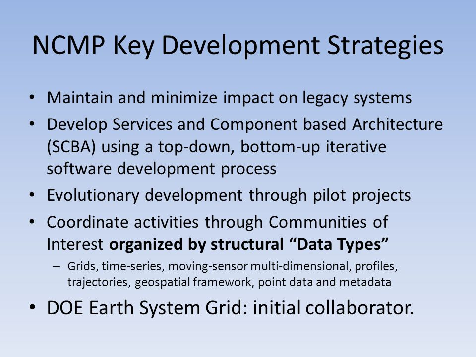 NCMP Key Development Strategies Maintain and minimize impact on legacy systems Develop Services and Component based Architecture (SCBA) using a top-down, bottom-up iterative software development process Evolutionary development through pilot projects Coordinate activities through Communities of Interest organized by structural Data Types – Grids, time-series, moving-sensor multi-dimensional, profiles, trajectories, geospatial framework, point data and metadata DOE Earth System Grid: initial collaborator.