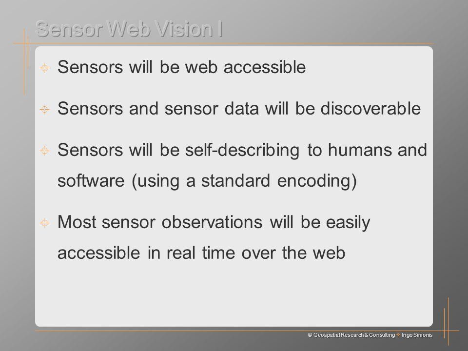© Geospatial Research & Consulting Ingo Simonis Sensors will be web accessible Sensors and sensor data will be discoverable Sensors will be self-describing to humans and software (using a standard encoding) Most sensor observations will be easily accessible in real time over the web