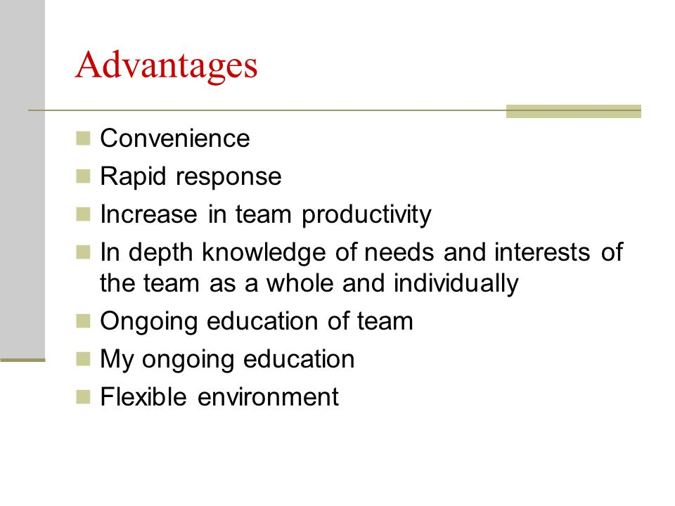 Advantages Convenience Rapid response Increase in team productivity In depth knowledge of needs and interests of the team as a whole and individually Ongoing education of team My ongoing education Flexible environment