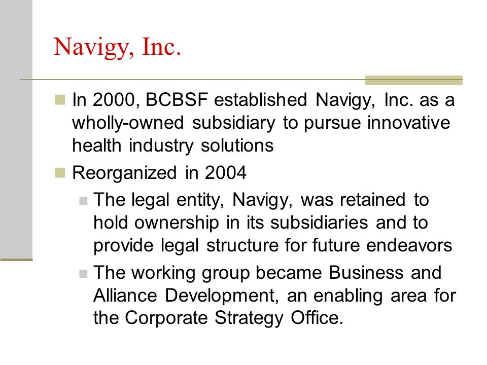 Navigy, Inc. In 2000, BCBSF established Navigy, Inc. as a wholly-owned subsidiary to pursue innovative health industry solutions Reorganized in 2004 T
