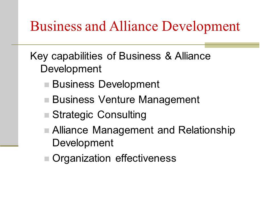 Business and Alliance Development Key capabilities of Business & Alliance Development Business Development Business Venture Management Strategic Consulting Alliance Management and Relationship Development Organization effectiveness