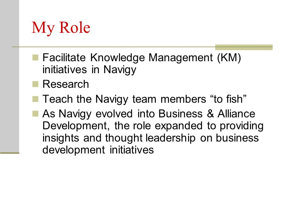My Role Facilitate Knowledge Management (KM) initiatives in Navigy Research Teach the Navigy team members to fish As Navigy evolved into Business & Al