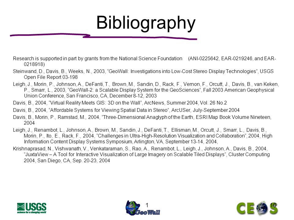 110 Bibliography Research is supported in part by grants from the National Science Foundation (ANI , EAR , and EAR ) Steinwand, D., Davis, B., Weeks, N., 2003, GeoWall: Investigations into Low-Cost Stereo Display Technologies, USGS Open File Report Leigh, J., Morin, P., Johnson, A., DeFanti, T., Brown, M., Sandin, D., Rack, F., Vernon, F., Orcutt, J., Davis, B., van Keken, P., Smarr, L., 2003, GeoWall-2: a Scalable Display System for the GeoSciences, Fall 2003 American Geophysical Union Conference, San Francisco, CA, December 8-12, 2003 Davis, B., 2004, Virtual Reality Meets GIS: 3D on the Wall, ArcNews, Summer 2004, Vol.