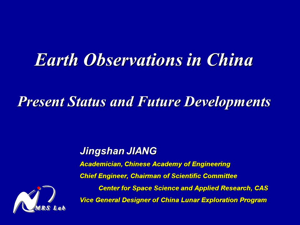 Earth Observations in China Present Status and Future Developments Jingshan JIANG Academician, Chinese Academy of Engineering Chief Engineer, Chairman of Scientific Committee Center for Space Science and Applied Research, CAS Center for Space Science and Applied Research, CAS Vice General Designer of China Lunar Exploration Program