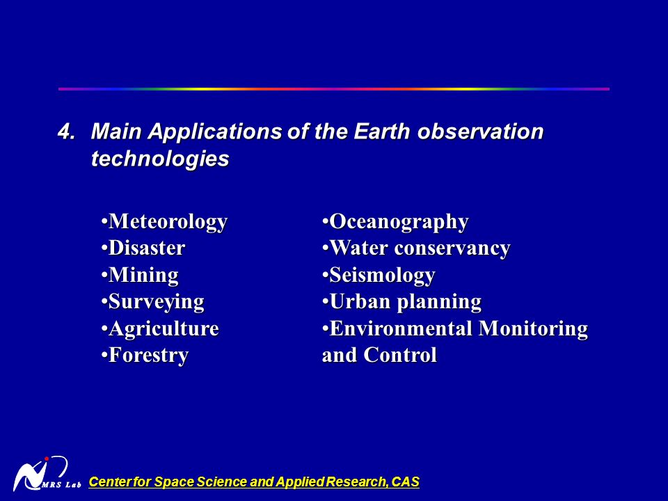 Center for Space Science and Applied Research, CAS 4.Main Applications of the Earth observation technologies MeteorologyMeteorology DisasterDisaster MiningMining SurveyingSurveying AgricultureAgriculture ForestryForestry OceanographyOceanography Water conservancyWater conservancy SeismologySeismology Urban planningUrban planning Environmental Monitoring and ControlEnvironmental Monitoring and Control