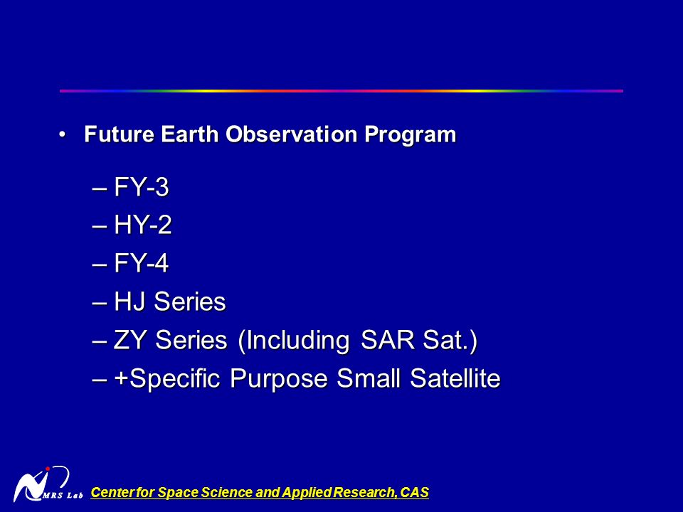 Center for Space Science and Applied Research, CAS Future Earth Observation ProgramFuture Earth Observation Program –FY-3 –HY-2 –FY-4 –HJ Series –ZY Series (Including SAR Sat.) –+Specific Purpose Small Satellite