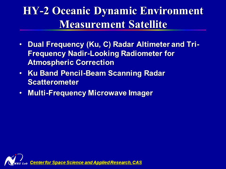 Center for Space Science and Applied Research, CAS HY-2 Oceanic Dynamic Environment Measurement Satellite Dual Frequency (Ku, C) Radar Altimeter and Tri- Frequency Nadir-Looking Radiometer for Atmospheric CorrectionDual Frequency (Ku, C) Radar Altimeter and Tri- Frequency Nadir-Looking Radiometer for Atmospheric Correction Ku Band Pencil-Beam Scanning Radar ScatterometerKu Band Pencil-Beam Scanning Radar Scatterometer Multi-Frequency Microwave ImagerMulti-Frequency Microwave Imager