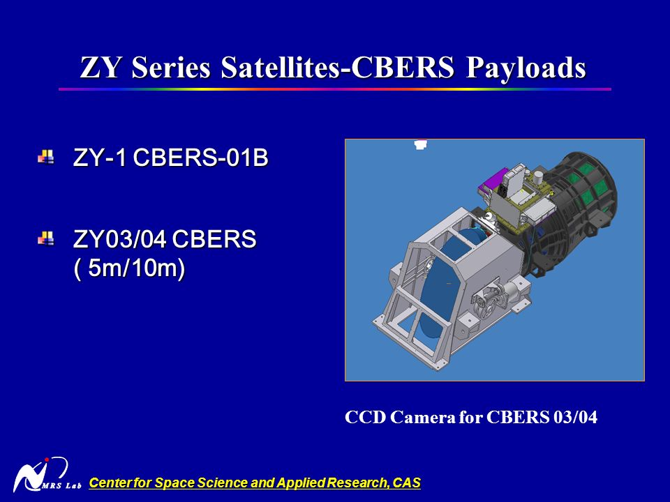 Center for Space Science and Applied Research, CAS ZY Series Satellites-CBERS Payloads ZY Series Satellites-CBERS Payloads ZY-1 CBERS-01B ZY03/04 CBERS ( 5m/10m) CCD Camera for CBERS 03/04