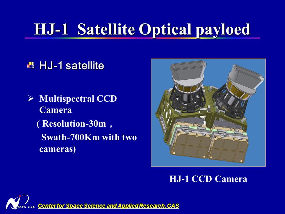 Center for Space Science and Applied Research, CAS HJ-1 Satellite Optical payloed HJ-1 Satellite Optical payloed HJ-1 satellite Multispectral CCD Camera ( Resolution-30m Swath-700Km with two cameras) HJ-1 CCD Camera