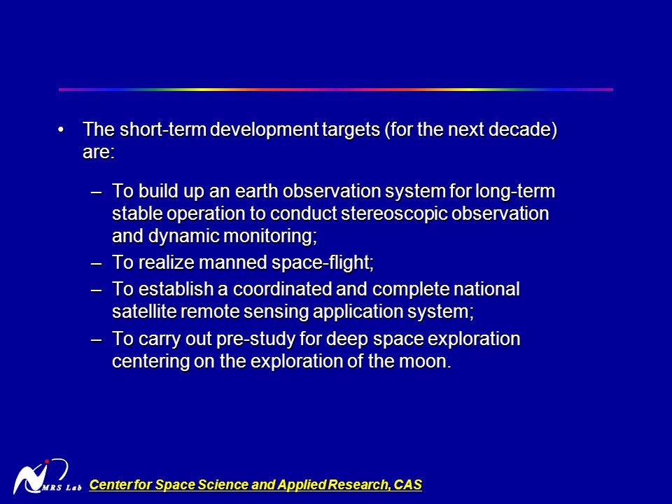 Center for Space Science and Applied Research, CAS The short-term development targets (for the next decade) are:The short-term development targets (for the next decade) are: –To build up an earth observation system for long-term stable operation to conduct stereoscopic observation and dynamic monitoring; –To realize manned space-flight; –To establish a coordinated and complete national satellite remote sensing application system; –To carry out pre-study for deep space exploration centering on the exploration of the moon.