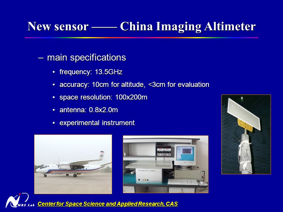 Center for Space Science and Applied Research, CAS New sensor China Imaging Altimeter –main specifications frequency: 13.5GHzfrequency: 13.5GHz accuracy: 10cm for altitude, <3cm for evaluationaccuracy: 10cm for altitude, <3cm for evaluation space resolution: 100x200mspace resolution: 100x200m antenna: 0.8x2.0mantenna: 0.8x2.0m experimental instrumentexperimental instrument