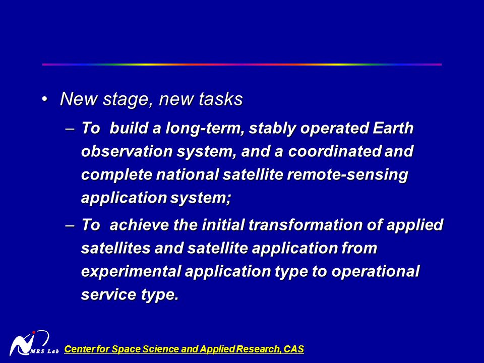 Center for Space Science and Applied Research, CAS New stage, new tasksNew stage, new tasks –To build a long-term, stably operated Earth observation system, and a coordinated and complete national satellite remote-sensing application system; –To achieve the initial transformation of applied satellites and satellite application from experimental application type to operational service type.