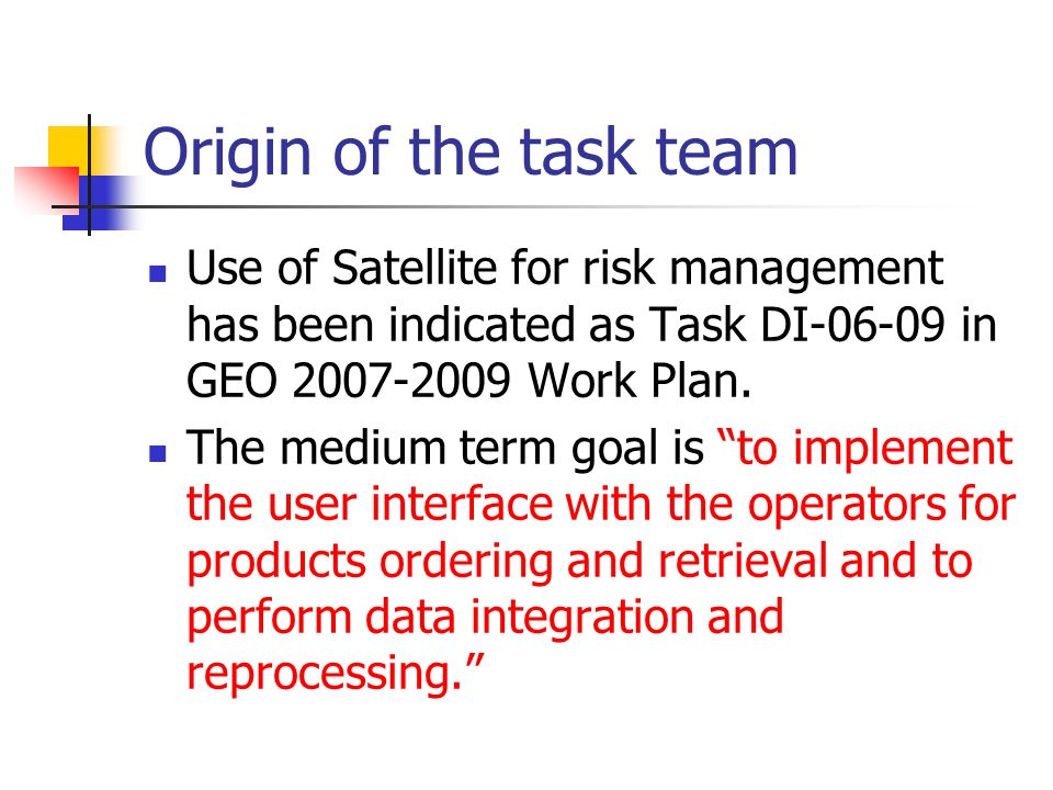 Origin of the task team Use of Satellite for risk management has been indicated as Task DI-06-09 in GEO 2007-2009 Work Plan.