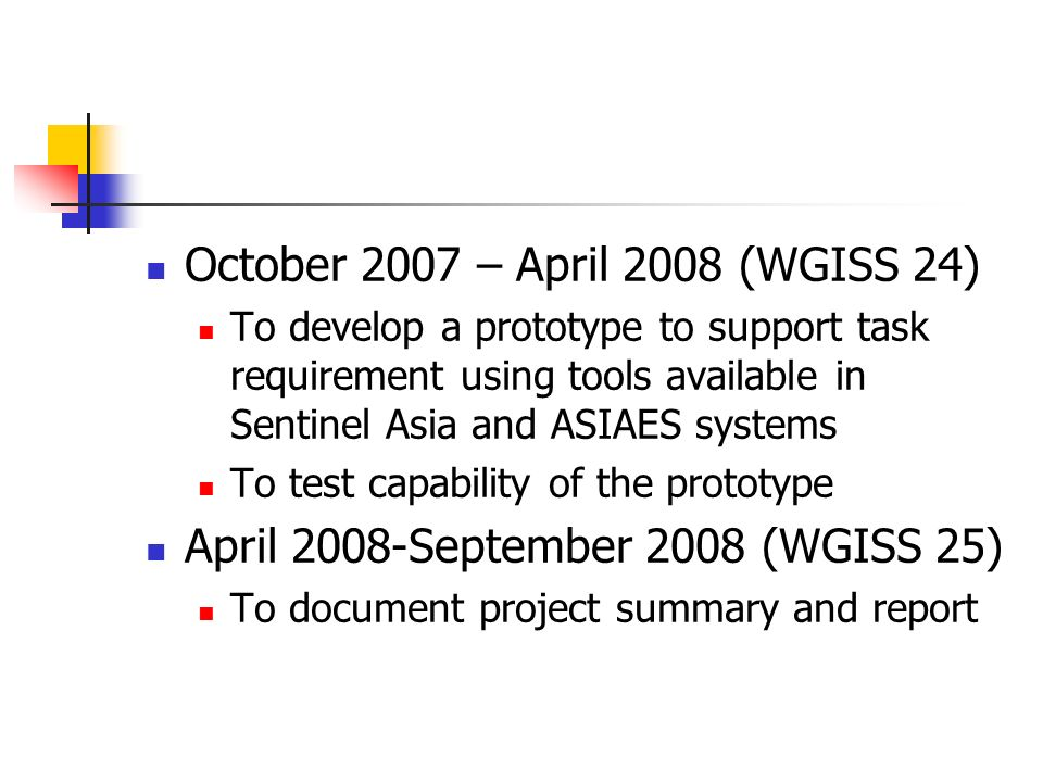 October 2007 – April 2008 (WGISS 24) To develop a prototype to support task requirement using tools available in Sentinel Asia and ASIAES systems To test capability of the prototype April 2008-September 2008 (WGISS 25) To document project summary and report