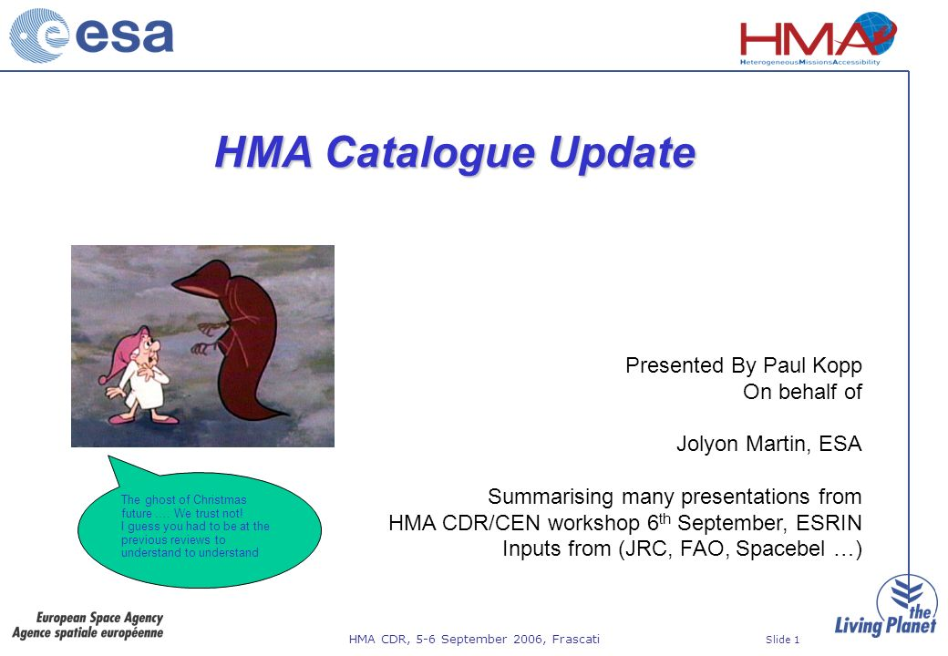 HMA CDR, 5-6 September 2006, Frascati Slide 1 HMA Catalogue Update Presented By Paul Kopp On behalf of Jolyon Martin, ESA Summarising many presentations from HMA CDR/CEN workshop 6 th September, ESRIN Inputs from (JRC, FAO, Spacebel …) The ghost of Christmas future ….