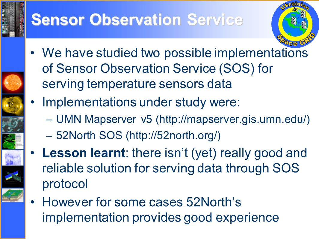 Sensor Observation Service We have studied two possible implementations of Sensor Observation Service (SOS) for serving temperature sensors data Implementations under study were: –UMN Mapserver v5 (http://mapserver.gis.umn.edu/) –52North SOS (http://52north.org/) Lesson learnt: there isnt (yet) really good and reliable solution for serving data through SOS protocol However for some cases 52Norths implementation provides good experience