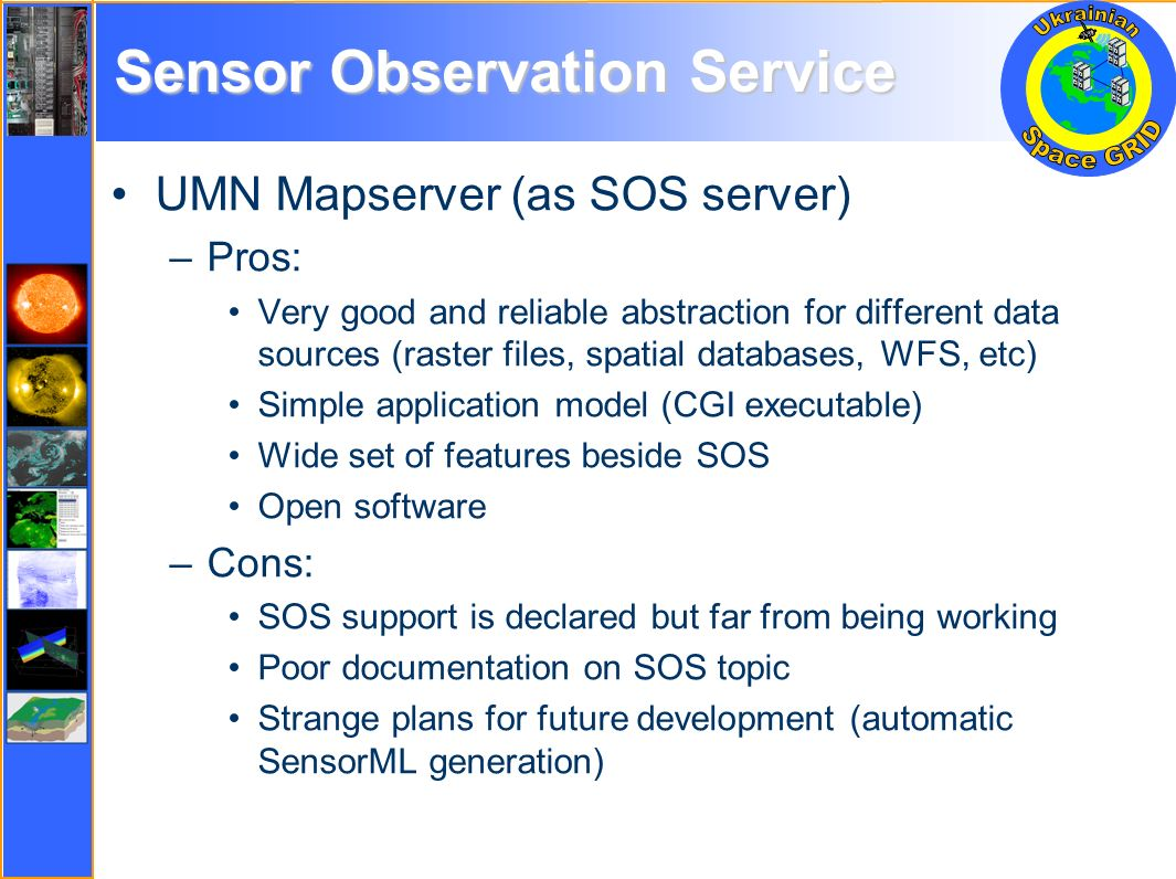 Sensor Observation Service UMN Mapserver (as SOS server) –Pros: Very good and reliable abstraction for different data sources (raster files, spatial databases, WFS, etc) Simple application model (CGI executable) Wide set of features beside SOS Open software –Cons: SOS support is declared but far from being working Poor documentation on SOS topic Strange plans for future development (automatic SensorML generation)