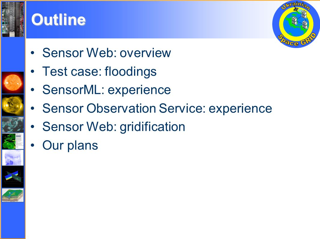 Outline Sensor Web: overview Test case: floodings SensorML: experience Sensor Observation Service: experience Sensor Web: gridification Our plans