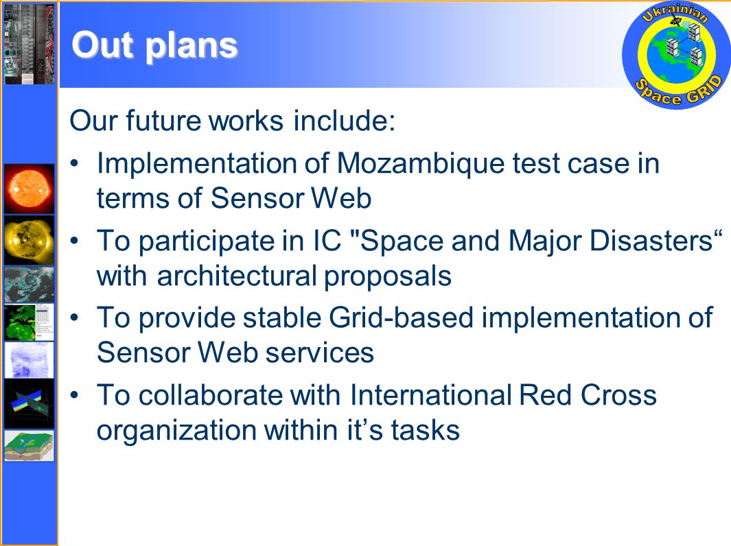 Out plans Our future works include: Implementation of Mozambique test case in terms of Sensor Web To participate in IC Space and Major Disasters with architectural proposals To provide stable Grid-based implementation of Sensor Web services To collaborate with International Red Cross organization within its tasks