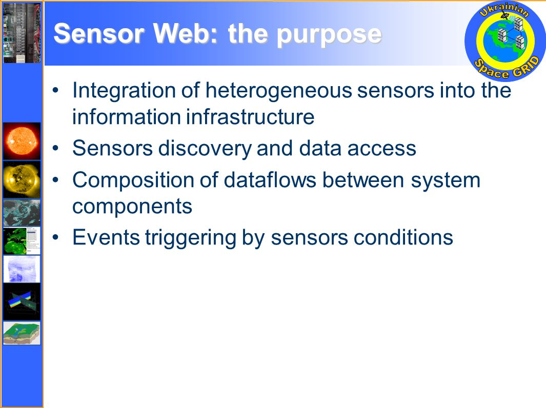 Sensor Web: the purpose Integration of heterogeneous sensors into the information infrastructure Sensors discovery and data access Composition of dataflows between system components Events triggering by sensors conditions