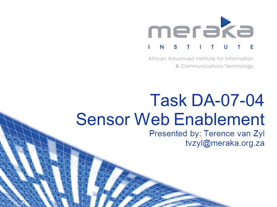 Task DA-07-04 Sensor Web Enablement Presented by: Terence van Zyl tvzyl@meraka.org.za