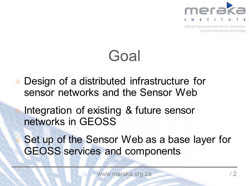 www.meraka.org.za / 2 Goal Design of a distributed infrastructure for sensor networks and the Sensor Web Integration of existing & future sensor networks in GEOSS Set up of the Sensor Web as a base layer for GEOSS services and components