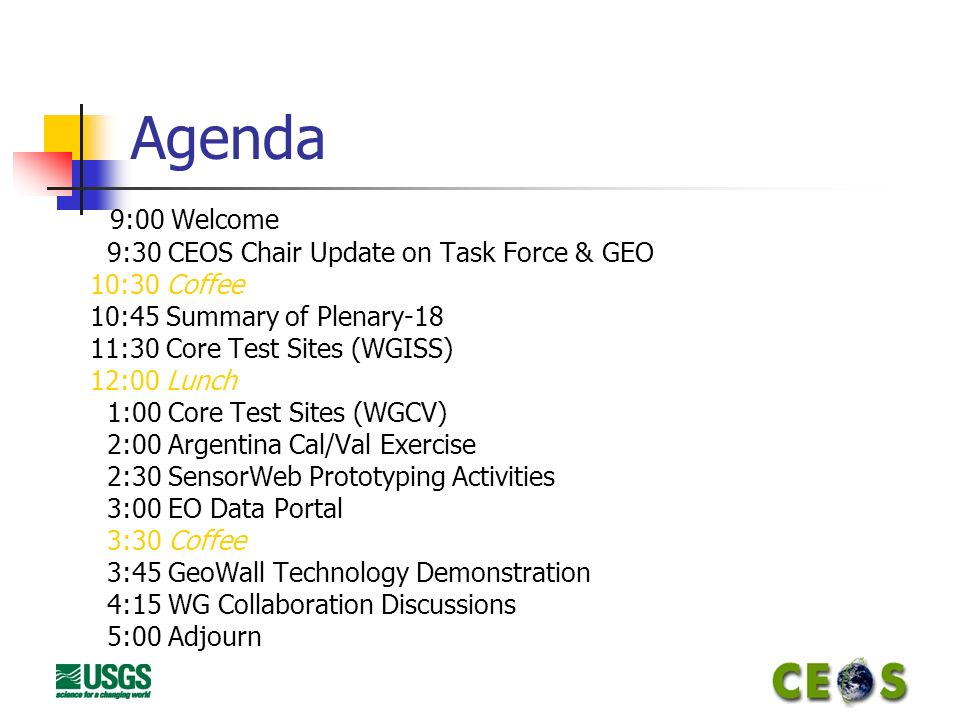 Agenda 9:00 Welcome 9:30 CEOS Chair Update on Task Force & GEO 10:30 Coffee 10:45 Summary of Plenary-18 11:30 Core Test Sites (WGISS) 12:00 Lunch 1:00 Core Test Sites (WGCV) 2:00 Argentina Cal/Val Exercise 2:30 SensorWeb Prototyping Activities 3:00 EO Data Portal 3:30 Coffee 3:45 GeoWall Technology Demonstration 4:15 WG Collaboration Discussions 5:00 Adjourn