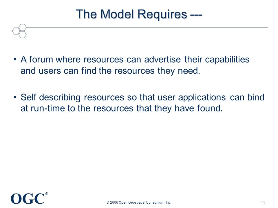 OGC ® © 2006 Open Geospatial Consortium, Inc.11 The Model Requires --- A forum where resources can advertise their capabilities and users can find the