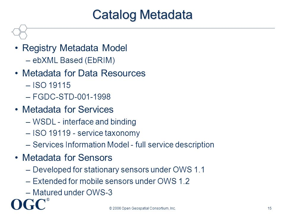 OGC ® © 2006 Open Geospatial Consortium, Inc.15 Catalog Metadata Registry Metadata Model –ebXML Based (EbRIM) Metadata for Data Resources –ISO 19115 –