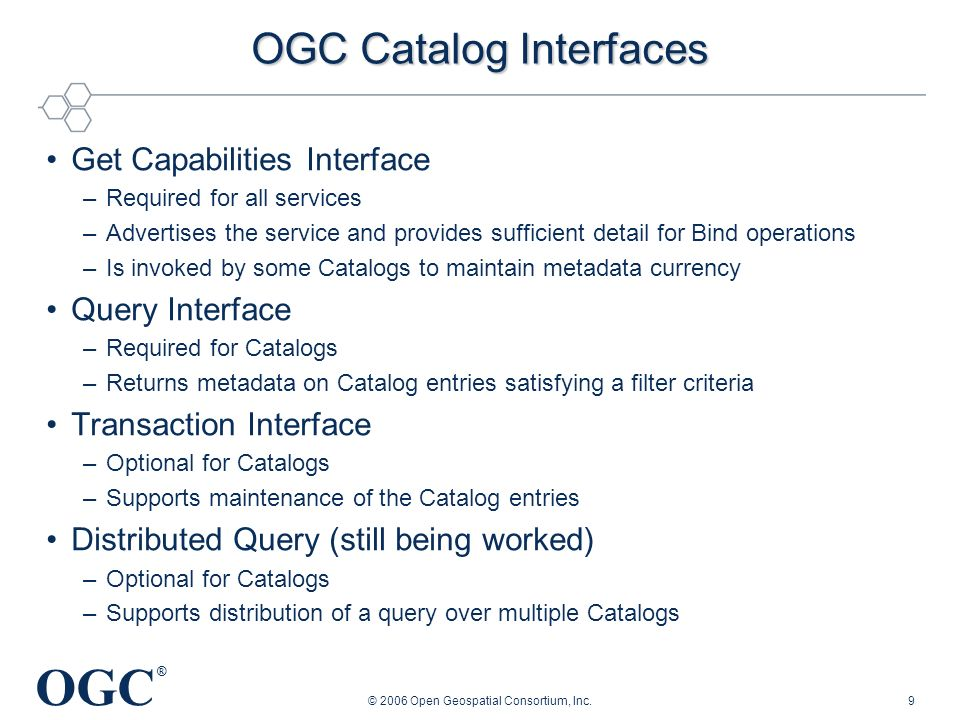 OGC ® © 2006 Open Geospatial Consortium, Inc.9 OGC Catalog Interfaces Get Capabilities Interface –Required for all services –Advertises the service an