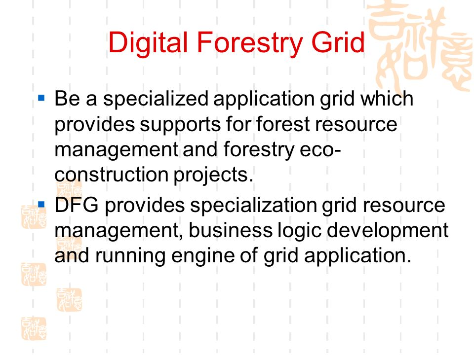 Digital Forestry Grid Be a specialized application grid which provides supports for forest resource management and forestry eco- construction projects.