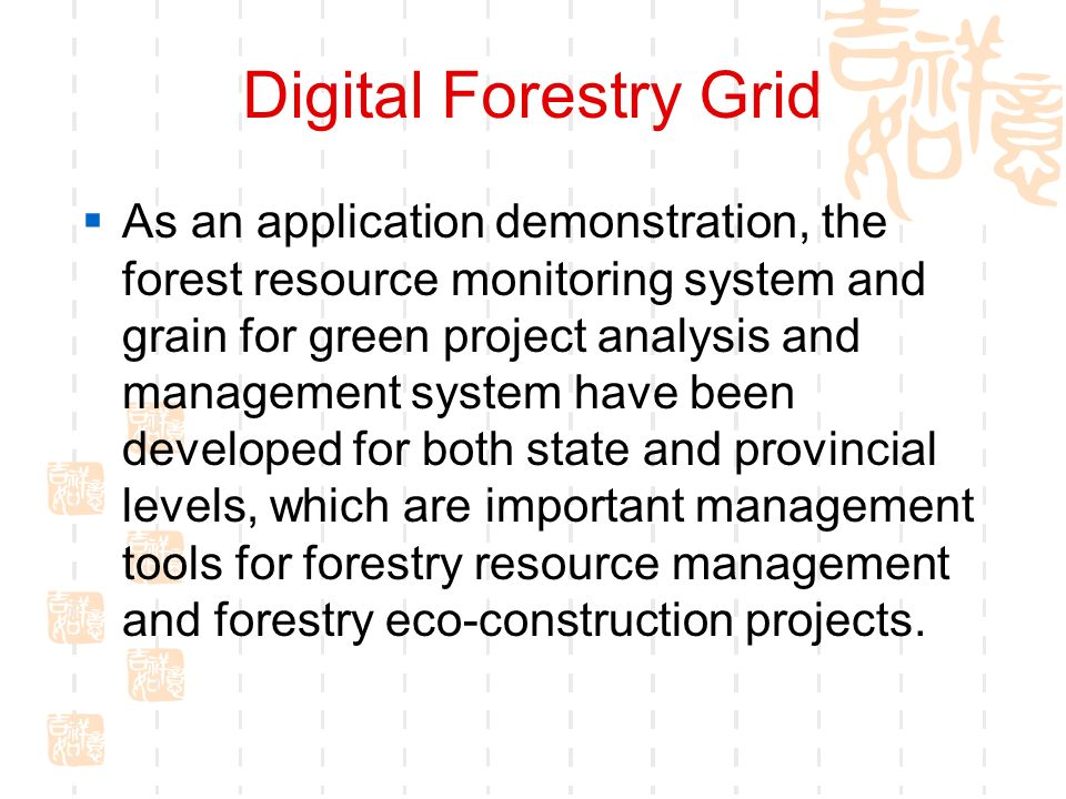Digital Forestry Grid As an application demonstration, the forest resource monitoring system and grain for green project analysis and management system have been developed for both state and provincial levels, which are important management tools for forestry resource management and forestry eco-construction projects.