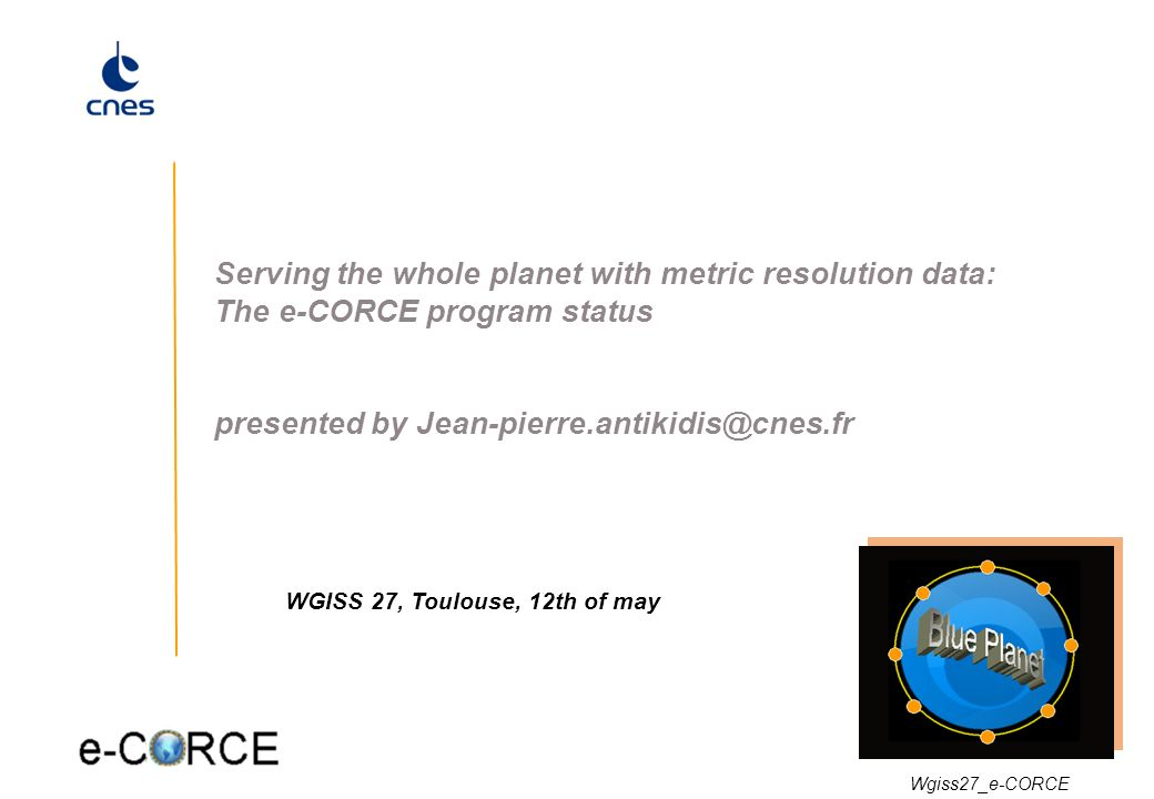 1 Serving the whole planet with metric resolution data: The e-CORCE program status presented by Jean-pierre.antikidis@cnes.fr WGISS 27, Toulouse, 12th