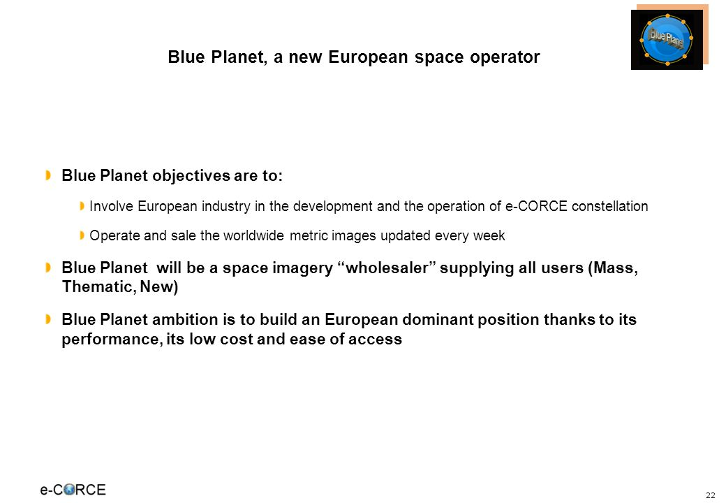 22 Blue Planet objectives are to: Involve European industry in the development and the operation of e-CORCE constellation Operate and sale the worldwi