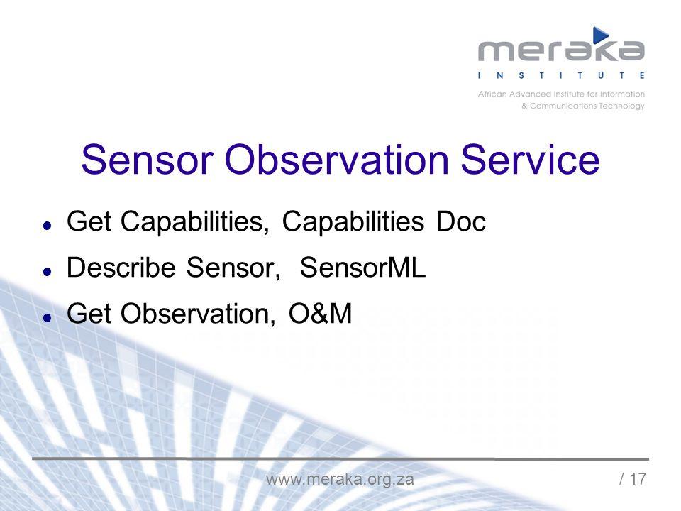 www.meraka.org.za / 17 Sensor Observation Service Get Capabilities, Capabilities Doc Describe Sensor, SensorML Get Observation, O&M