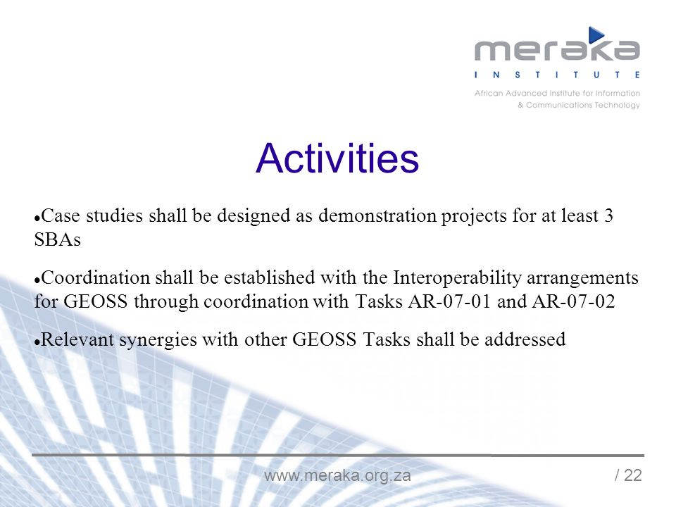 / 22 Activities Case studies shall be designed as demonstration projects for at least 3 SBAs Coordination shall be established with the Interoperability arrangements for GEOSS through coordination with Tasks AR and AR Relevant synergies with other GEOSS Tasks shall be addressed
