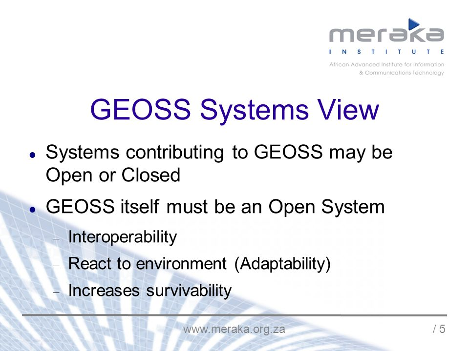 / 5 GEOSS Systems View Systems contributing to GEOSS may be Open or Closed GEOSS itself must be an Open System Interoperability React to environment (Adaptability) Increases survivability