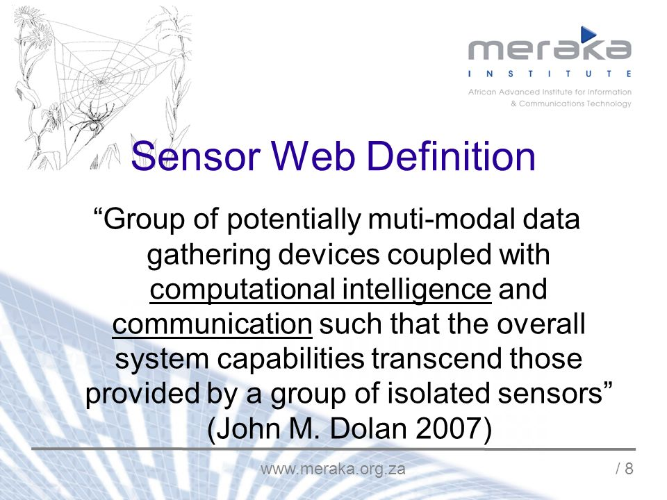/ 8 Sensor Web Definition Group of potentially muti-modal data gathering devices coupled with computational intelligence and communication such that the overall system capabilities transcend those provided by a group of isolated sensors (John M.