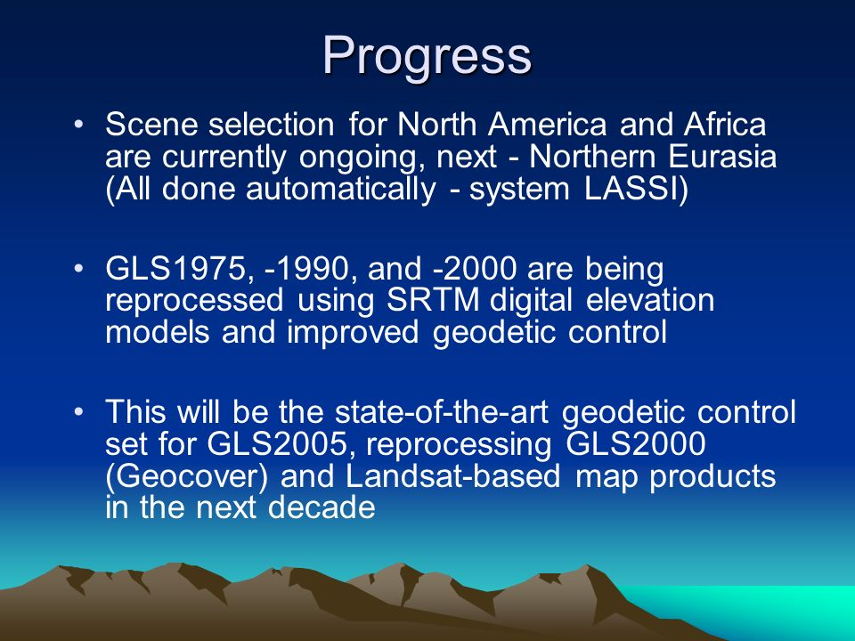 Progress Scene selection for North America and Africa are currently ongoing, next - Northern Eurasia (All done automatically - system LASSI) GLS1975, -1990, and -2000 are being reprocessed using SRTM digital elevation models and improved geodetic control This will be the state-of-the-art geodetic control set for GLS2005, reprocessing GLS2000 (Geocover) and Landsat-based map products in the next decade
