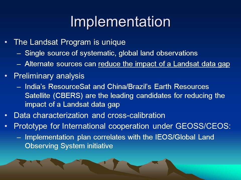 Implementation The Landsat Program is unique –Single source of systematic, global land observations –Alternate sources can reduce the impact of a Landsat data gap Preliminary analysis –Indias ResourceSat and China/Brazils Earth Resources Satellite (CBERS) are the leading candidates for reducing the impact of a Landsat data gap Data characterization and cross-calibration Prototype for International cooperation under GEOSS/CEOS: –Implementation plan correlates with the IEOS/Global Land Observing System initiative