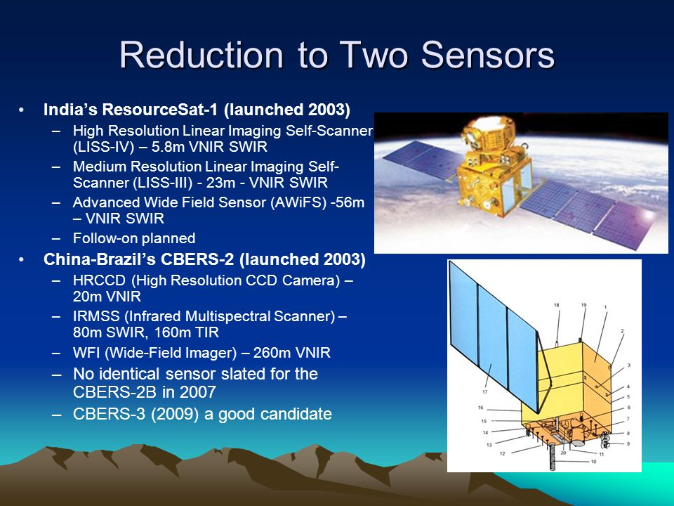Reduction to Two Sensors Indias ResourceSat-1 (launched 2003) –High Resolution Linear Imaging Self-Scanner (LISS-IV) – 5.8m VNIR SWIR –Medium Resolution Linear Imaging Self- Scanner (LISS-III) - 23m - VNIR SWIR –Advanced Wide Field Sensor (AWiFS) -56m – VNIR SWIR –Follow-on planned China-Brazils CBERS-2 (launched 2003) –HRCCD (High Resolution CCD Camera) – 20m VNIR –IRMSS (Infrared Multispectral Scanner) – 80m SWIR, 160m TIR –WFI (Wide-Field Imager) – 260m VNIR –No identical sensor slated for the CBERS-2B in 2007 –CBERS-3 (2009) a good candidate