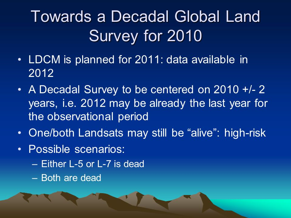 Towards a Decadal Global Land Survey for 2010 LDCM is planned for 2011: data available in 2012 A Decadal Survey to be centered on 2010 +/- 2 years, i.e.