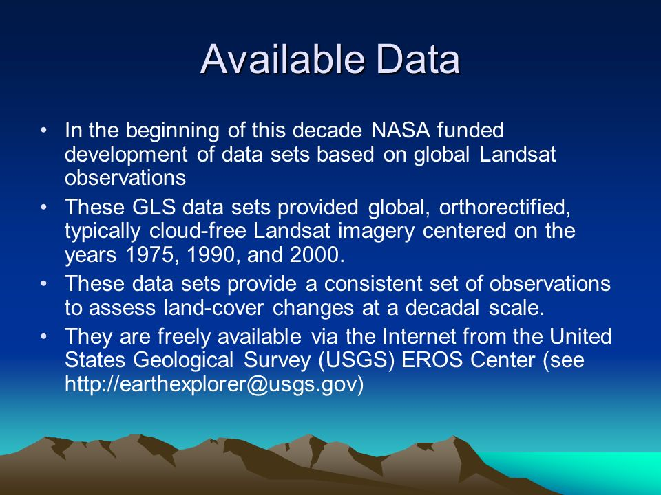 Available Data In the beginning of this decade NASA funded development of data sets based on global Landsat observations These GLS data sets provided global, orthorectified, typically cloud-free Landsat imagery centered on the years 1975, 1990, and 2000.