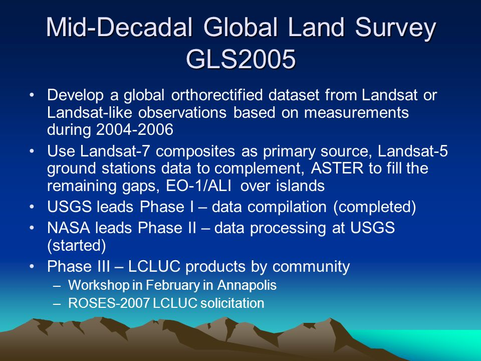 Mid-Decadal Global Land Survey GLS2005 Develop a global orthorectified dataset from Landsat or Landsat-like observations based on measurements during 2004-2006 Use Landsat-7 composites as primary source, Landsat-5 ground stations data to complement, ASTER to fill the remaining gaps, EO-1/ALI over islands USGS leads Phase I – data compilation (completed) NASA leads Phase II – data processing at USGS (started) Phase III – LCLUC products by community –Workshop in February in Annapolis –ROSES-2007 LCLUC solicitation